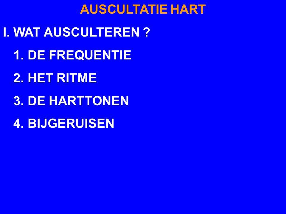 AUSCULTATIE HART I. WAT AUSCULTEREN ? 1. DE FREQUENTIE 2. HET RITME 3. DE HARTTONEN - NORMAAL: 2 HARTTONEN SOMS VERSMELTING TOT 1 BIJ TACHYCARDIE - AB