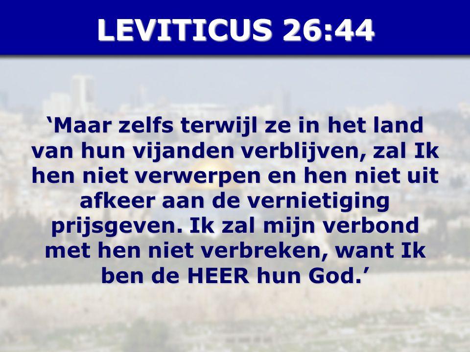 LEVITICUS 26:44 'Maar zelfs terwijl ze in het land van hun vijanden verblijven, zal Ik hen niet verwerpen en hen niet uit afkeer aan de vernietiging prijsgeven.