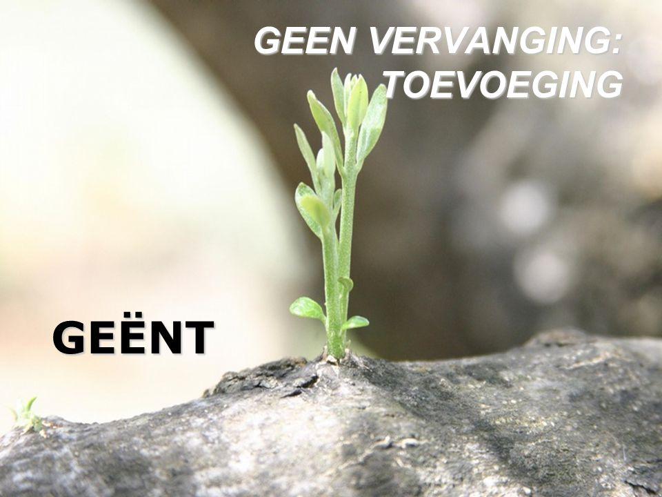 GEËNT GEEN VERVANGING: TOEVOEGING