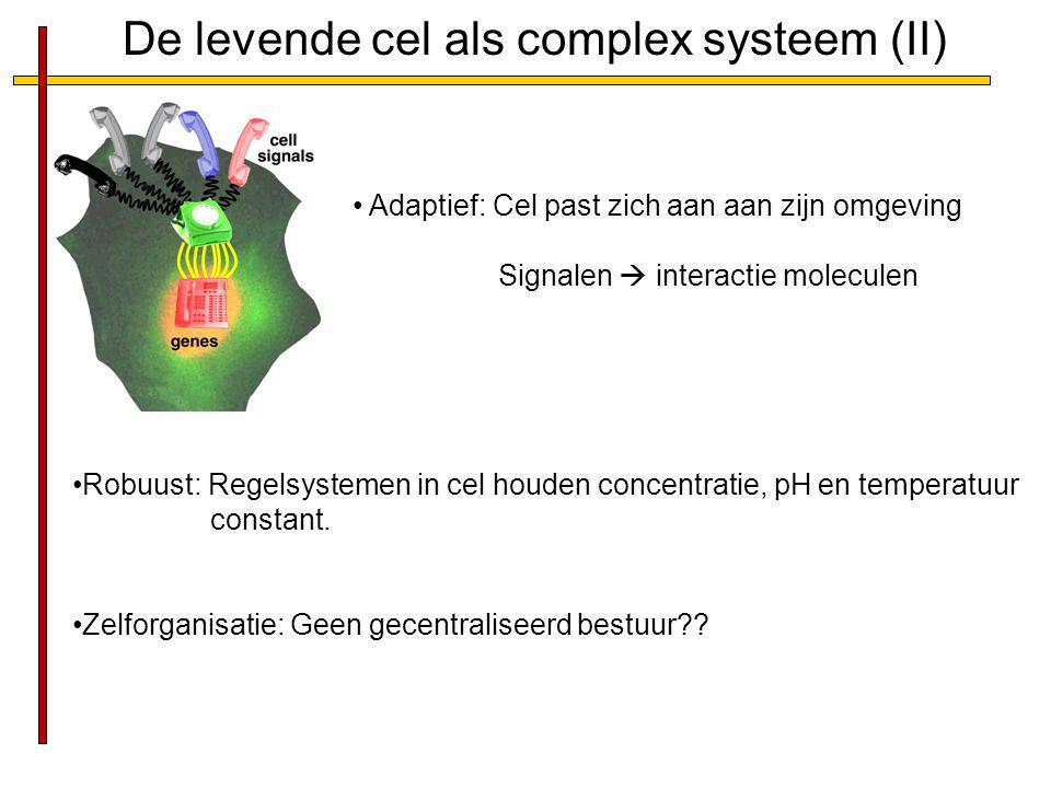 De levende cel als complex systeem (II) Adaptief: Cel past zich aan aan zijn omgeving Signalen  interactie moleculen Robuust: Regelsystemen in cel ho