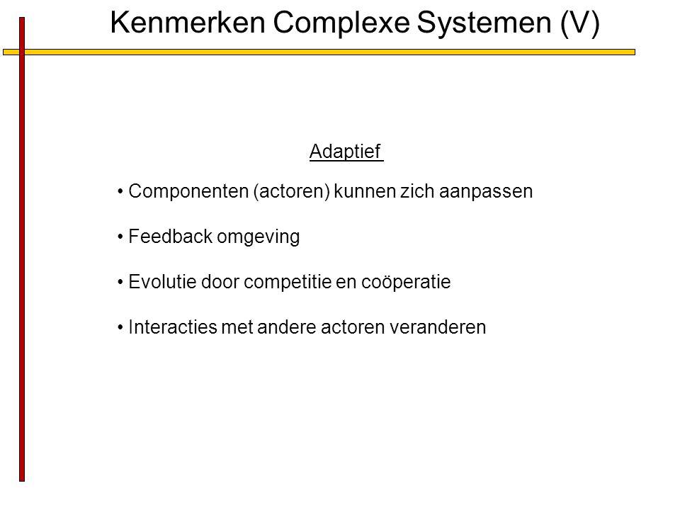 Kenmerken Complexe Systemen (V) Adaptief Componenten (actoren) kunnen zich aanpassen Feedback omgeving Evolutie door competitie en coöperatie Interacties met andere actoren veranderen