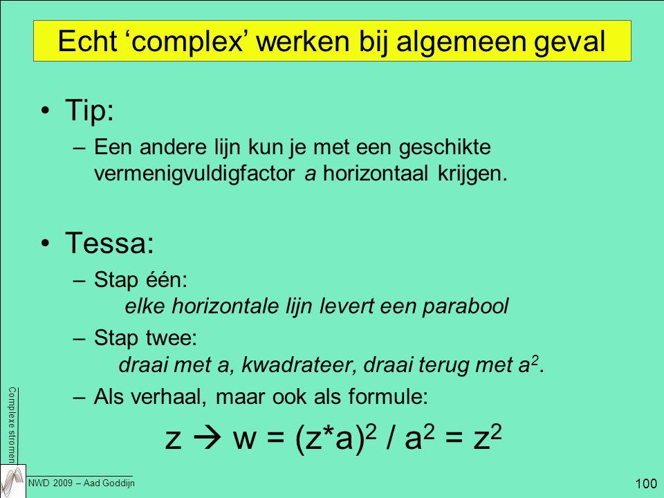 Complexe stromen NWD 2009 – Aad Goddijn 100 Echt 'complex' werken bij algemeen geval Tip: –Een andere lijn kun je met een geschikte vermenigvuldigfactor a horizontaal krijgen.