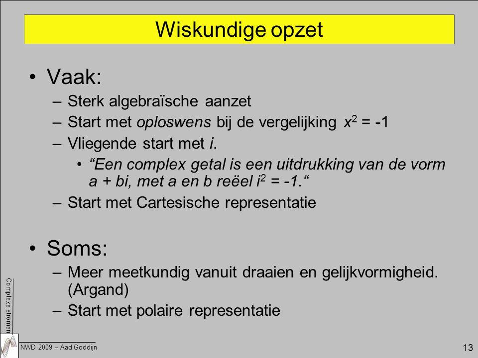 Complexe stromen NWD 2009 – Aad Goddijn 13 Wiskundige opzet Vaak: –Sterk algebraïsche aanzet –Start met oploswens bij de vergelijking x 2 = -1 –Vliegende start met i.
