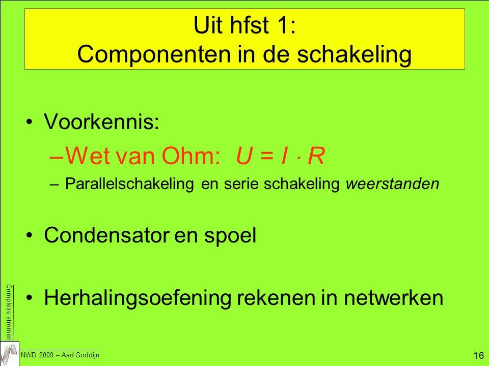 Complexe stromen NWD 2009 – Aad Goddijn 16 Uit hfst 1: Componenten in de schakeling Voorkennis: –Wet van Ohm: U = I  R –Parallelschakeling en serie schakeling weerstanden Condensator en spoel Herhalingsoefening rekenen in netwerken