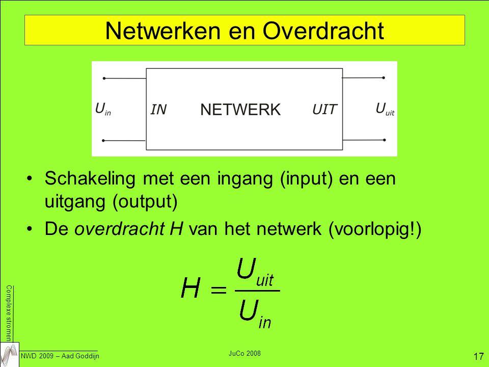 Complexe stromen NWD 2009 – Aad Goddijn 17 JuCo 2008 Netwerken en Overdracht Schakeling met een ingang (input) en een uitgang (output) De overdracht H van het netwerk (voorlopig!)