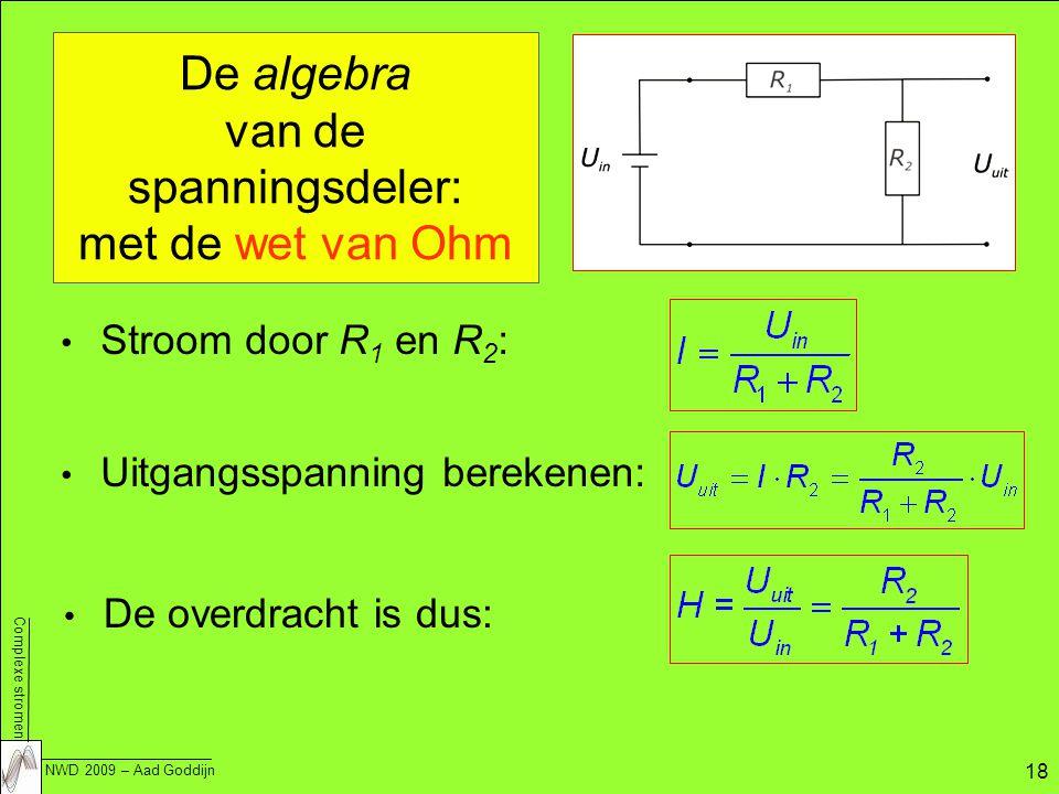 Complexe stromen NWD 2009 – Aad Goddijn 18 De algebra van de spanningsdeler: met de wet van Ohm Stroom door R 1 en R 2 : Uitgangsspanning berekenen: De overdracht is dus: