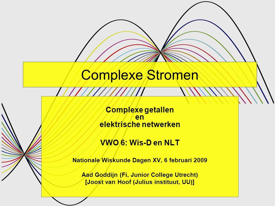 Complexe stromen NWD 2009 – Aad Goddijn 2 Complexe Stromen Complexe getallen en elektrische netwerken VWO 6: Wis-D en NLT Nationale Wiskunde Dagen XV, 6 februari 2009 Aad Goddijn (Fi, Junior College Utrecht) [Joost van Hoof (Julius instituut, UU)]