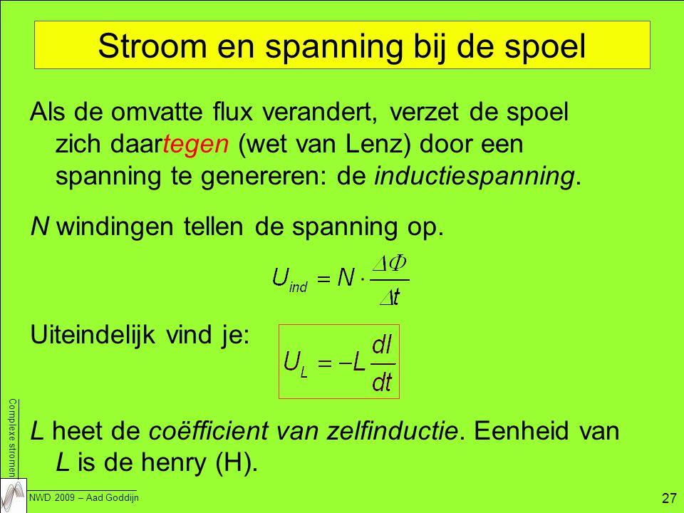 Complexe stromen NWD 2009 – Aad Goddijn 27 Stroom en spanning bij de spoel Als de omvatte flux verandert, verzet de spoel zich daartegen (wet van Lenz) door een spanning te genereren: de inductiespanning.