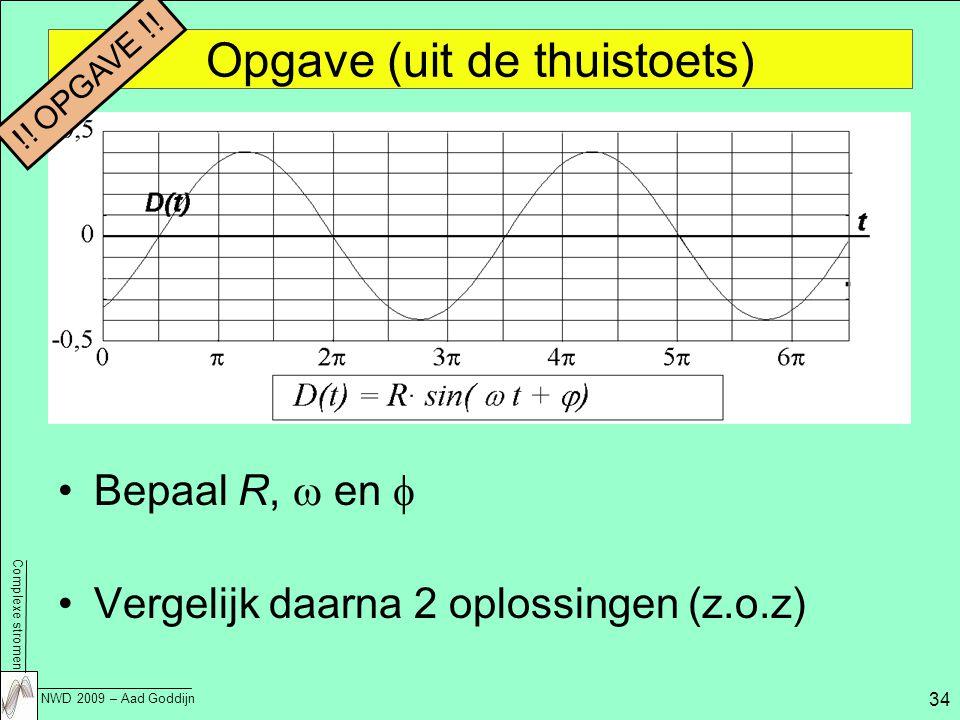 Complexe stromen NWD 2009 – Aad Goddijn 34 Opgave (uit de thuistoets) Bepaal R,  en  Vergelijk daarna 2 oplossingen (z.o.z) !.