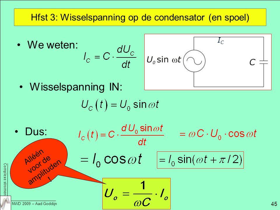 Complexe stromen NWD 2009 – Aad Goddijn 45 Hfst 3: Wisselspanning op de condensator (en spoel) We weten: Wisselspanning IN: Dus: ICIC Alléén voor de amplituden !