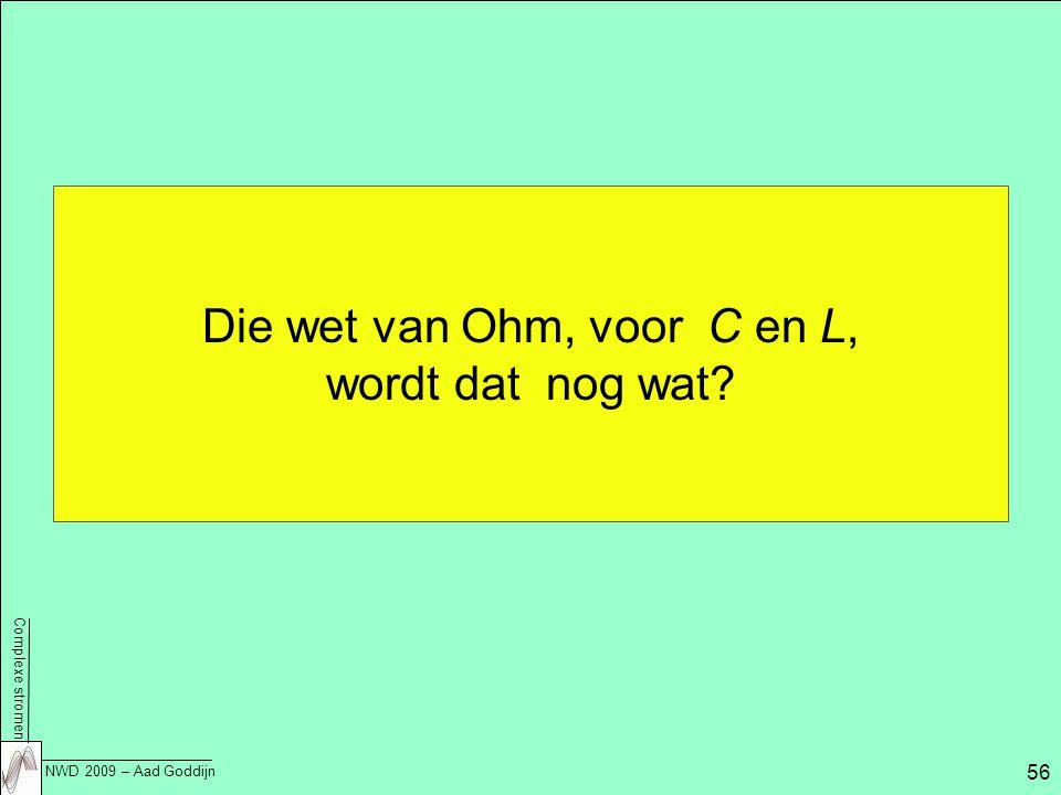 Complexe stromen NWD 2009 – Aad Goddijn 56 Die wet van Ohm, voor C en L, wordt dat nog wat?