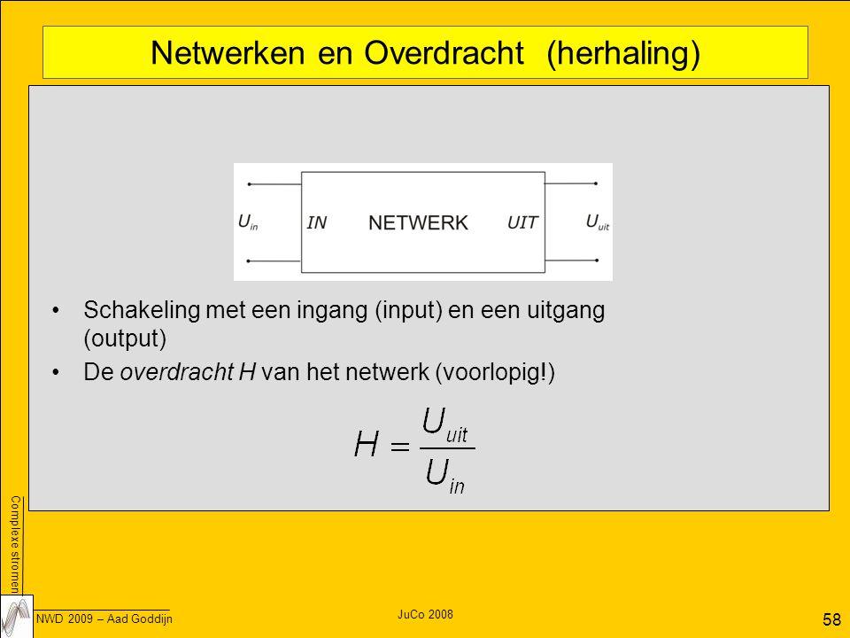 Complexe stromen NWD 2009 – Aad Goddijn 58 JuCo 2008 Netwerken en Overdracht (herhaling) Schakeling met een ingang (input) en een uitgang (output) De overdracht H van het netwerk (voorlopig!)