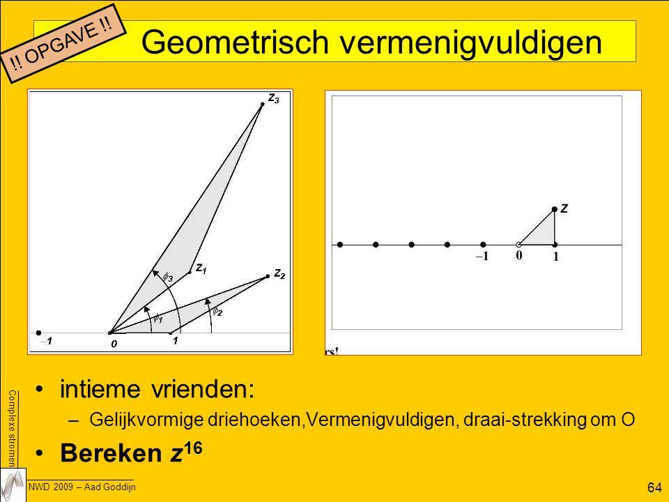 Complexe stromen NWD 2009 – Aad Goddijn 64 Geometrisch vermenigvuldigen intieme vrienden: –Gelijkvormige driehoeken,Vermenigvuldigen, draai-strekking om O Bereken z 16 !.