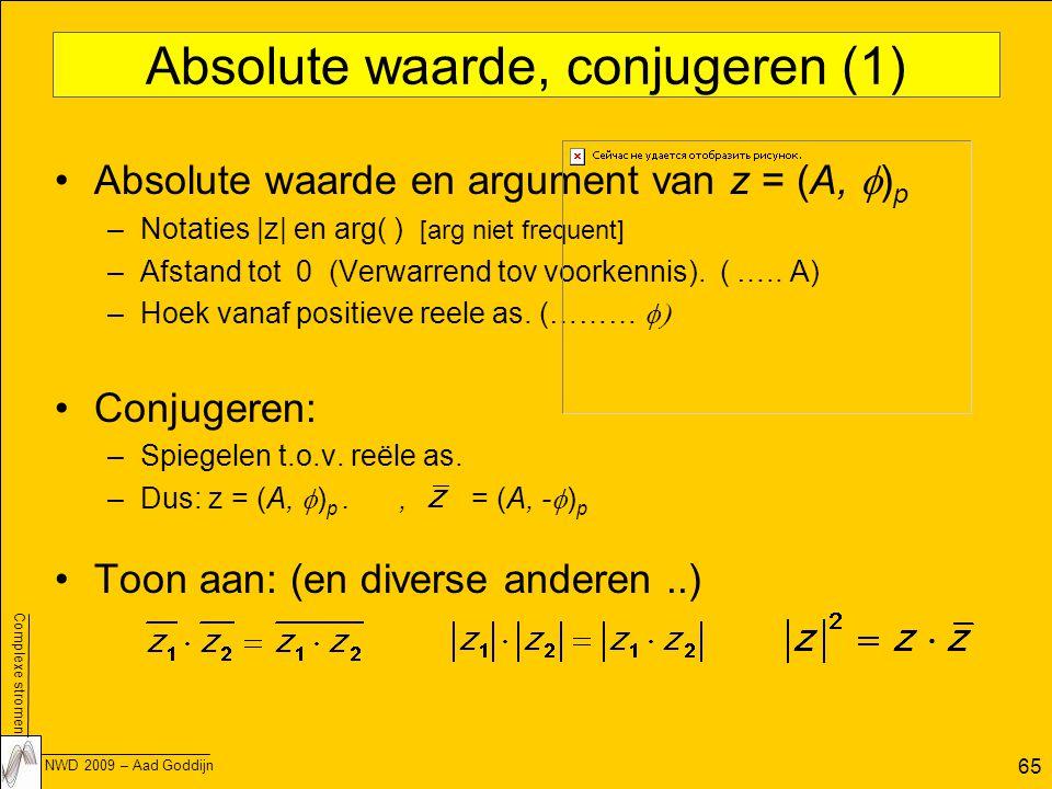 Complexe stromen NWD 2009 – Aad Goddijn 65 Absolute waarde, conjugeren (1) Absolute waarde en argument van z = (A,  ) p –Notaties |z| en arg( ) [arg niet frequent] –Afstand tot 0 (Verwarrend tov voorkennis).