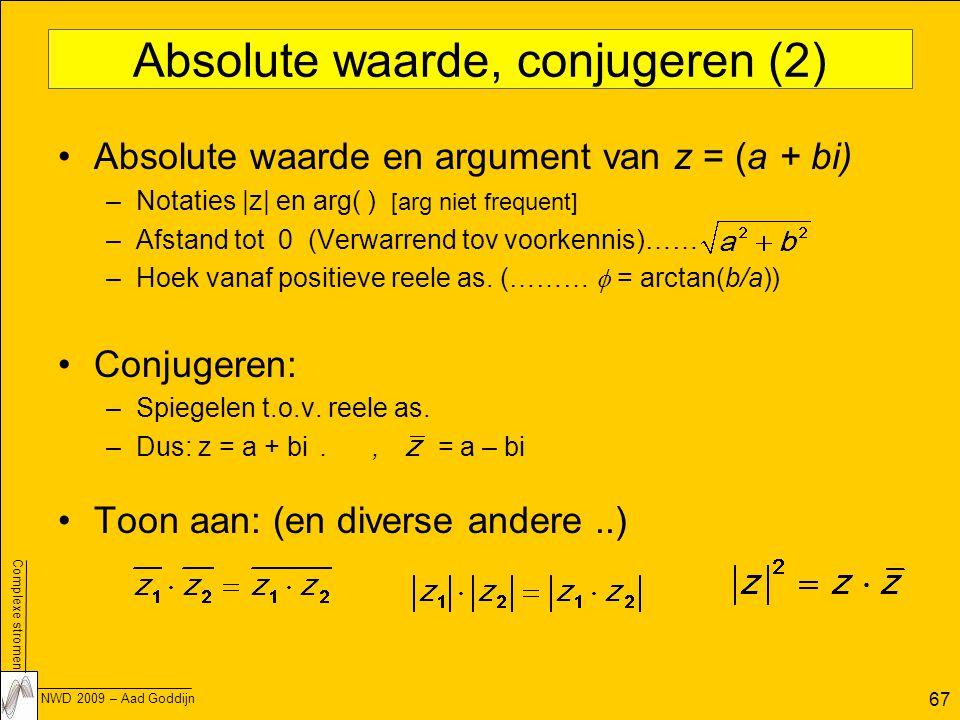 Complexe stromen NWD 2009 – Aad Goddijn 67 Absolute waarde, conjugeren (2) Absolute waarde en argument van z = (a + bi) –Notaties |z| en arg( ) [arg niet frequent] –Afstand tot 0 (Verwarrend tov voorkennis)…… –Hoek vanaf positieve reele as.