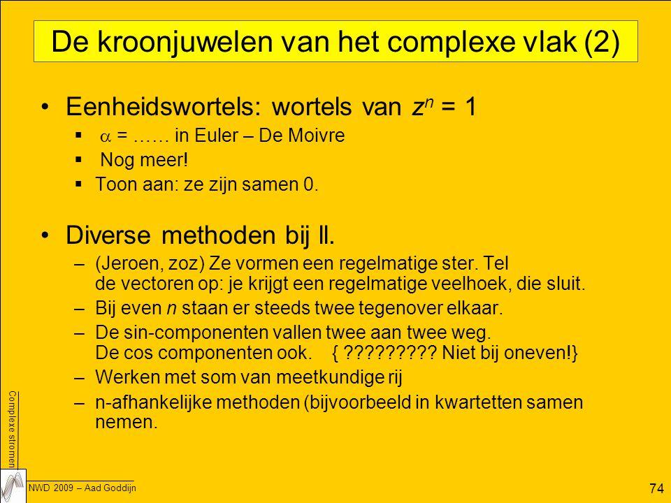 Complexe stromen NWD 2009 – Aad Goddijn 74 De kroonjuwelen van het complexe vlak (2) Eenheidswortels: wortels van z n = 1   = …… in Euler – De Moivre  Nog meer.