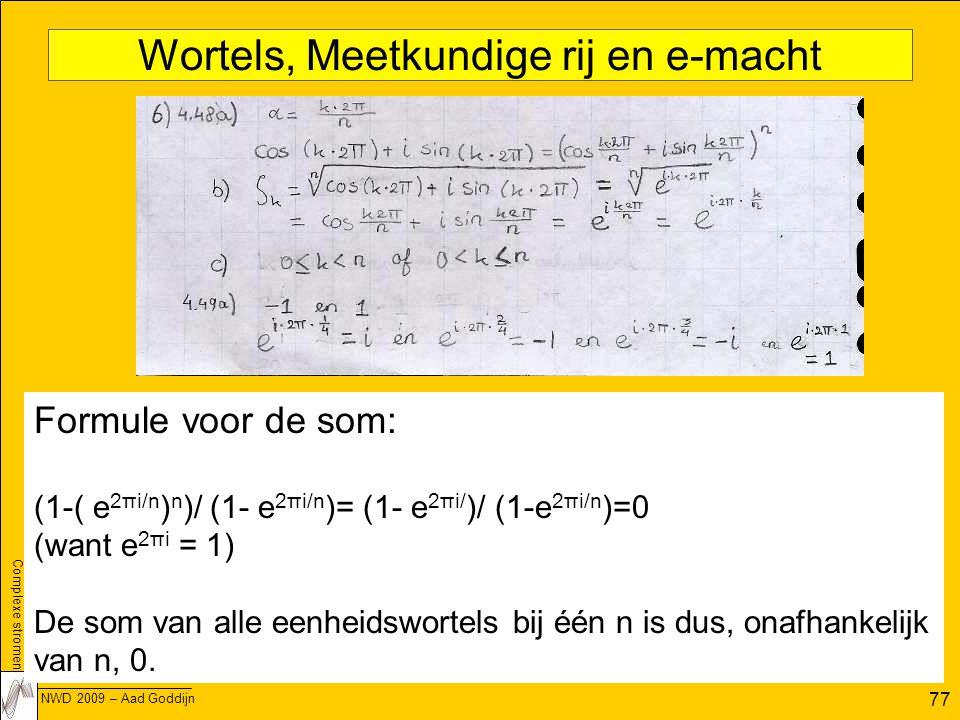 Complexe stromen NWD 2009 – Aad Goddijn 77 Wortels, Meetkundige rij en e-macht Formule voor de som: (1-( e 2πi/n ) n )/ (1- e 2πi/n )= (1- e 2πi/ )/ (1-e 2πi/n )=0 (want e 2πi = 1) De som van alle eenheidswortels bij één n is dus, onafhankelijk van n, 0.