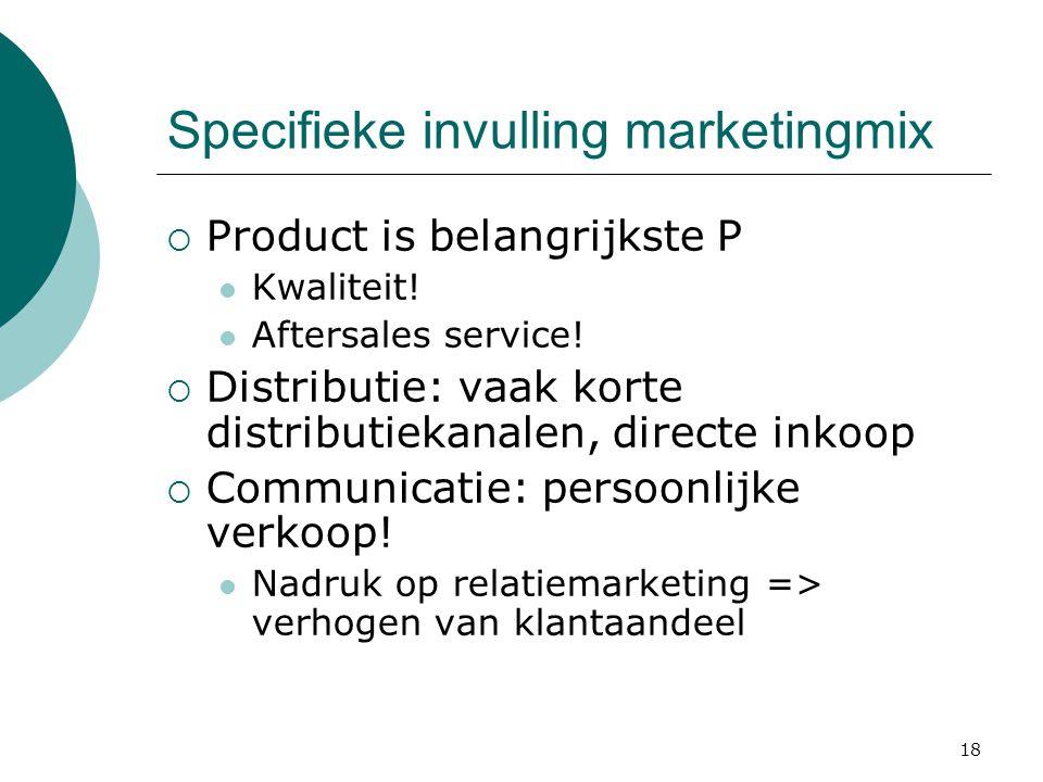 18 Specifieke invulling marketingmix  Product is belangrijkste P Kwaliteit! Aftersales service!  Distributie: vaak korte distributiekanalen, directe