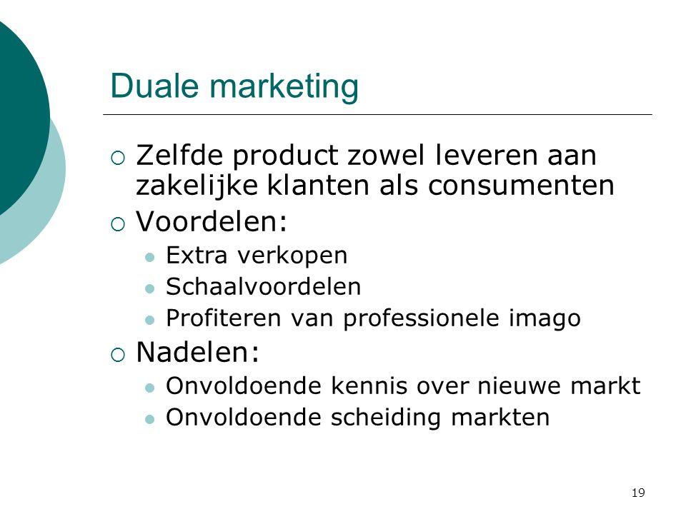 19 Duale marketing  Zelfde product zowel leveren aan zakelijke klanten als consumenten  Voordelen: Extra verkopen Schaalvoordelen Profiteren van pro