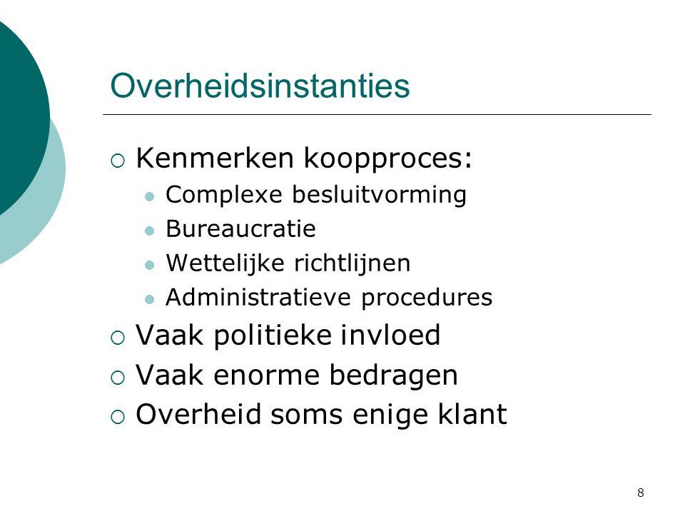 8 Overheidsinstanties  Kenmerken koopproces: Complexe besluitvorming Bureaucratie Wettelijke richtlijnen Administratieve procedures  Vaak politieke