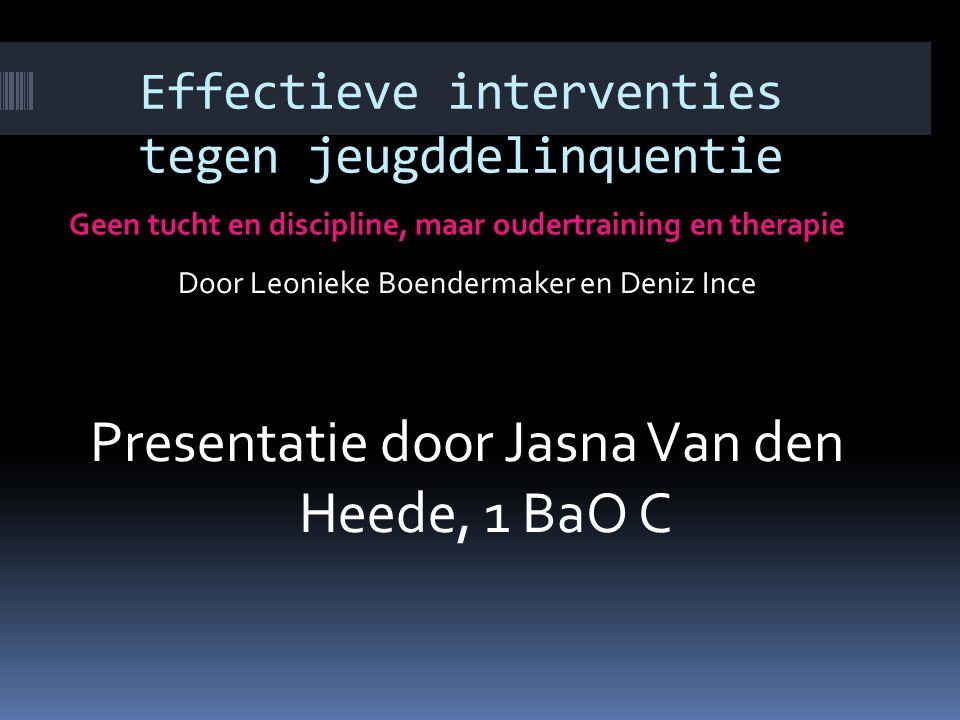 Effectieve interventies tegen jeugddelinquentie Geen tucht en discipline, maar oudertraining en therapie Door Leonieke Boendermaker en Deniz Ince Presentatie door Jasna Van den Heede, 1 BaO C