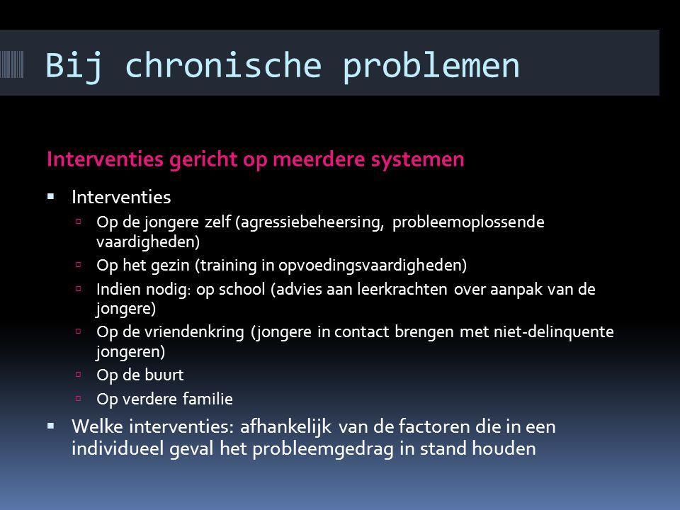 Bij chronische problemen Interventies in het gezin  Training van opvoedingsvaardigheden van ouders  Gezinstherapie gericht op verandering van de int