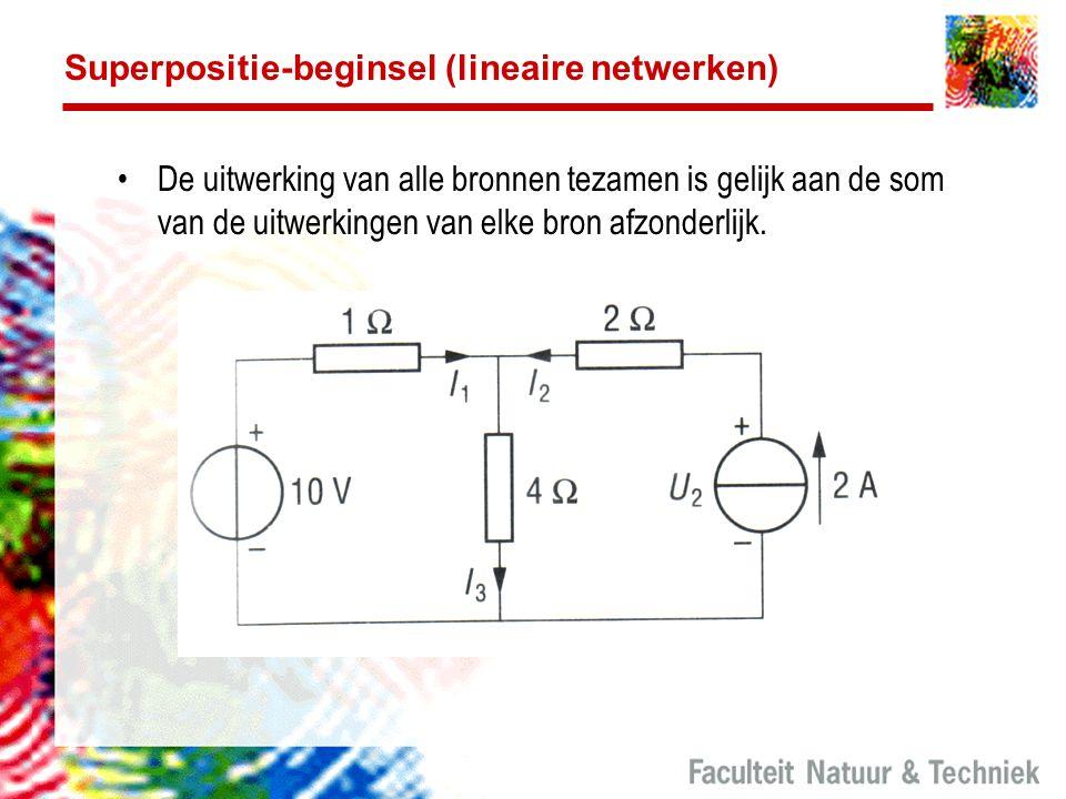 Superpositie-beginsel (lineaire netwerken) De uitwerking van alle bronnen tezamen is gelijk aan de som van de uitwerkingen van elke bron afzonderlijk.