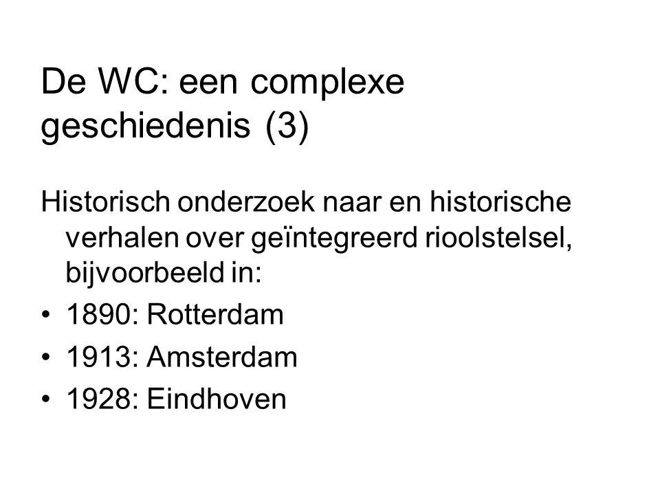 De WC: een complexe geschiedenis (3) Historisch onderzoek naar en historische verhalen over geïntegreerd rioolstelsel, bijvoorbeeld in: 1890: Rotterdam 1913: Amsterdam 1928: Eindhoven