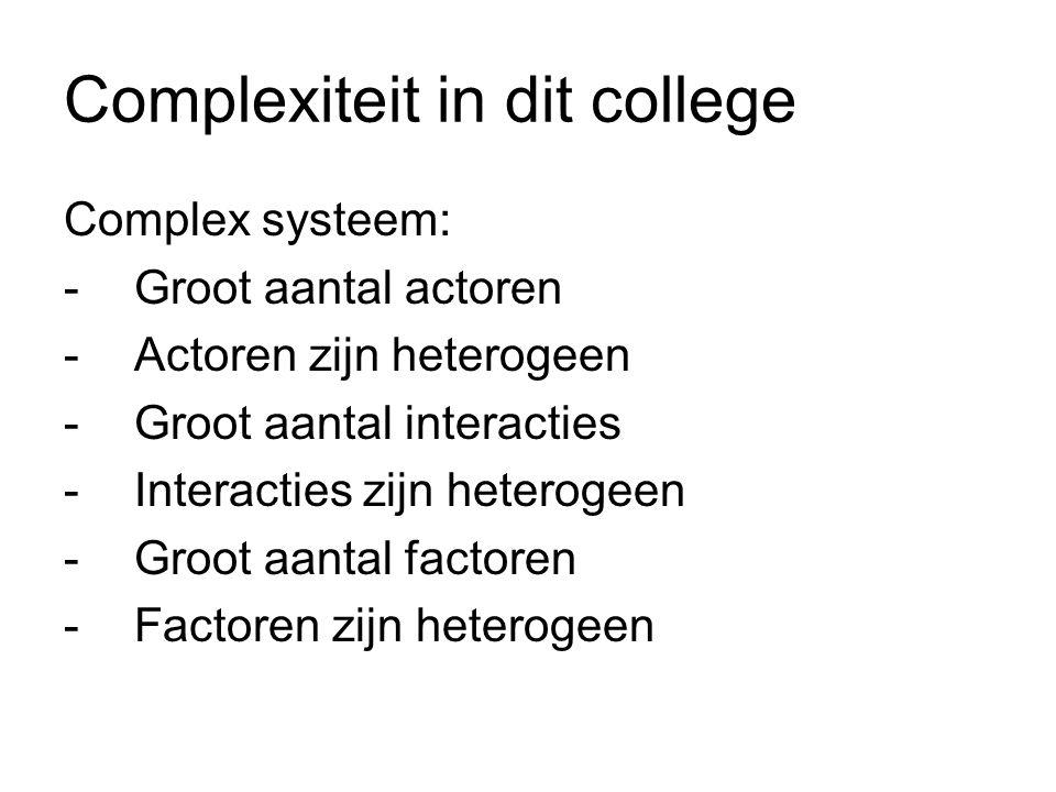 Complexiteit in dit college Complex systeem: -Groot aantal actoren -Actoren zijn heterogeen -Groot aantal interacties -Interacties zijn heterogeen -Groot aantal factoren -Factoren zijn heterogeen