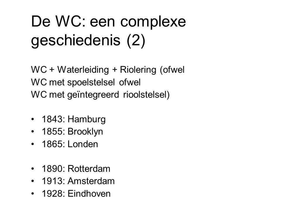De WC: een complexe geschiedenis (2) WC + Waterleiding + Riolering (ofwel WC met spoelstelsel ofwel WC met geïntegreerd rioolstelsel) 1843: Hamburg 1855: Brooklyn 1865: Londen 1890: Rotterdam 1913: Amsterdam 1928: Eindhoven