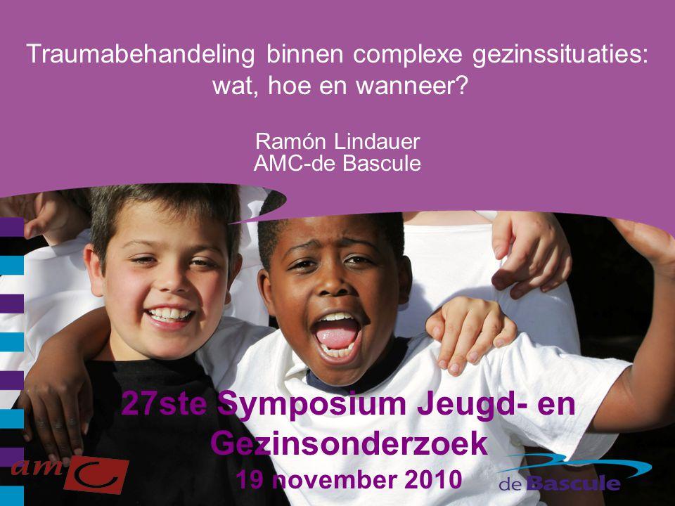 27ste Symposium Jeugd- en Gezinsonderzoek 19 november 2010 Ramón Lindauer AMC-de Bascule Traumabehandeling binnen complexe gezinssituaties: wat, hoe e