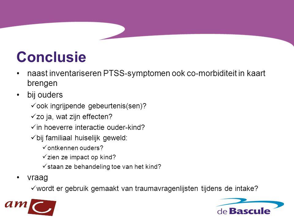 Conclusie naast inventariseren PTSS-symptomen ook co-morbiditeit in kaart brengen bij ouders ook ingrijpende gebeurtenis(sen)? zo ja, wat zijn effecte