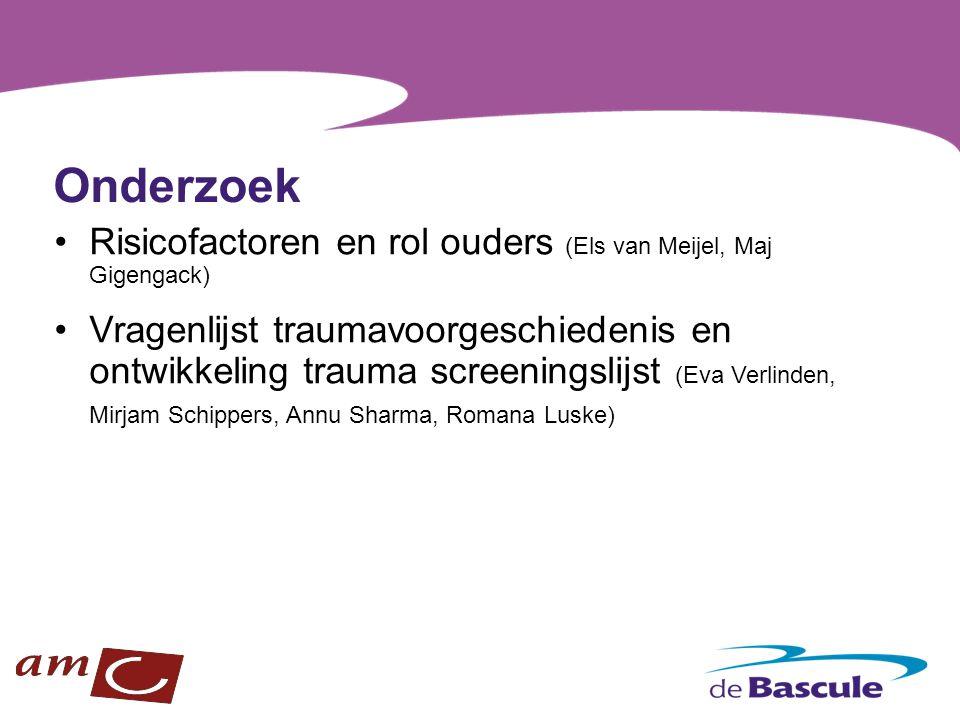 Onderzoek Risicofactoren en rol ouders (Els van Meijel, Maj Gigengack) Vragenlijst traumavoorgeschiedenis en ontwikkeling trauma screeningslijst (Eva