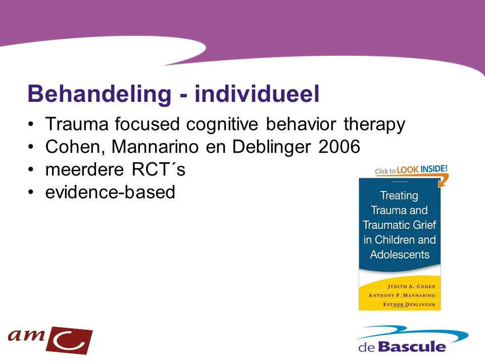 Behandeling - individueel Trauma focused cognitive behavior therapy Cohen, Mannarino en Deblinger 2006 meerdere RCT´s evidence-based
