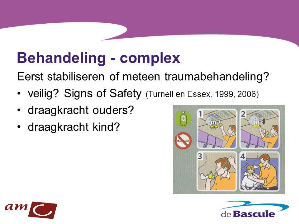 Behandeling - complex Eerst stabiliseren of meteen traumabehandeling? veilig? Signs of Safety (Turnell en Essex, 1999, 2006) draagkracht ouders? draag