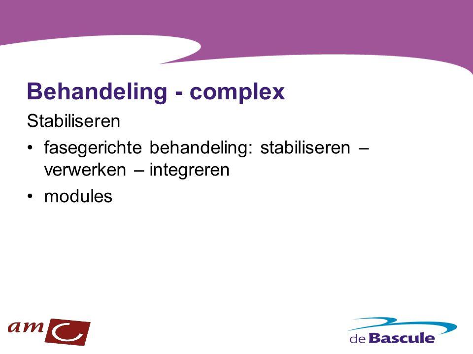 Behandeling - complex Stabiliseren fasegerichte behandeling: stabiliseren – verwerken – integreren modules