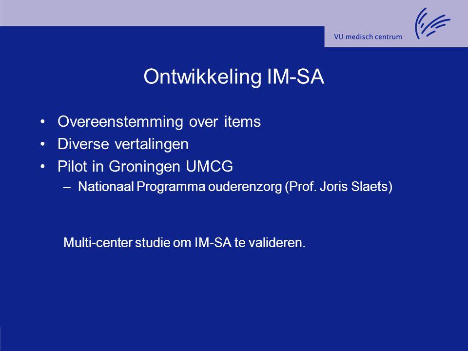 Ontwikkeling IM-SA Overeenstemming over items Diverse vertalingen Pilot in Groningen UMCG –Nationaal Programma ouderenzorg (Prof. Joris Slaets) Multi-