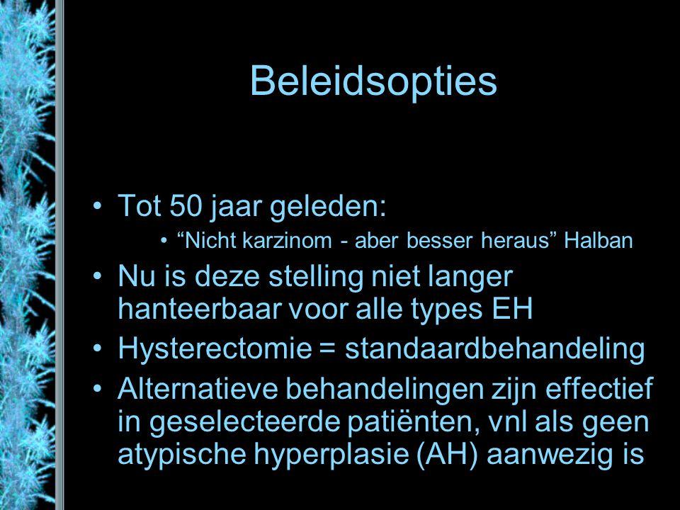 """Beleidsopties Tot 50 jaar geleden: """"Nicht karzinom - aber besser heraus"""" Halban Nu is deze stelling niet langer hanteerbaar voor alle types EH Hystere"""