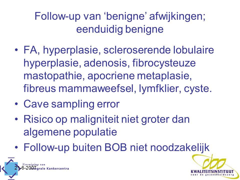 21-6-2007 Follow-up van 'benigne' afwijkingen; eenduidig benigne FA, hyperplasie, scleroserende lobulaire hyperplasie, adenosis, fibrocysteuze mastopathie, apocriene metaplasie, fibreus mammaweefsel, lymfklier, cyste.
