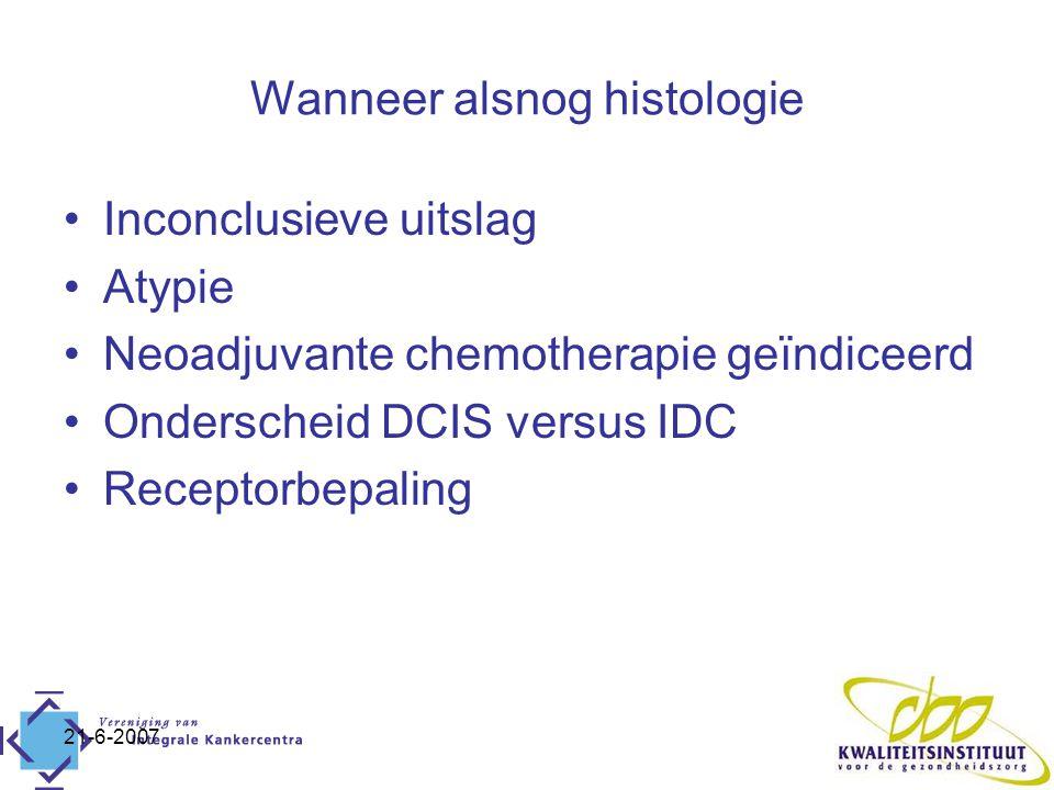 21-6-2007 Wanneer alsnog histologie Inconclusieve uitslag Atypie Neoadjuvante chemotherapie geïndiceerd Onderscheid DCIS versus IDC Receptorbepaling