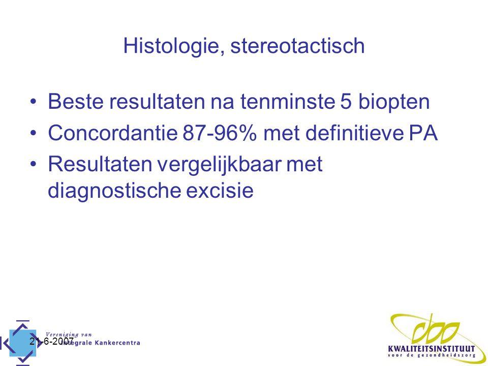 21-6-2007 Histologie, stereotactisch Beste resultaten na tenminste 5 biopten Concordantie 87-96% met definitieve PA Resultaten vergelijkbaar met diagnostische excisie