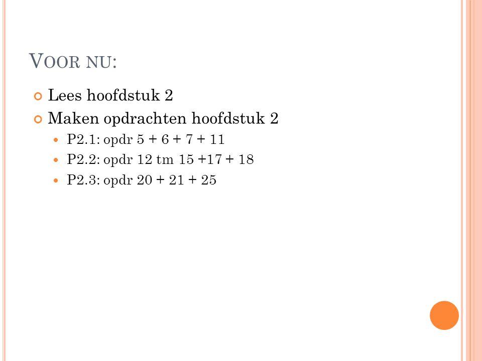 V OOR NU : Lees hoofdstuk 2 Maken opdrachten hoofdstuk 2 P2.1: opdr 5 + 6 + 7 + 11 P2.2: opdr 12 tm 15 +17 + 18 P2.3: opdr 20 + 21 + 25