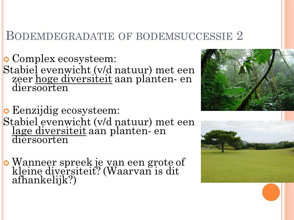 B ODEMDEGRADATIE OF BODEMSUCCESSIE 2 Complex ecosysteem: Stabiel evenwicht (v/d natuur) met een zeer hoge diversiteit aan planten- en diersoorten Eenz