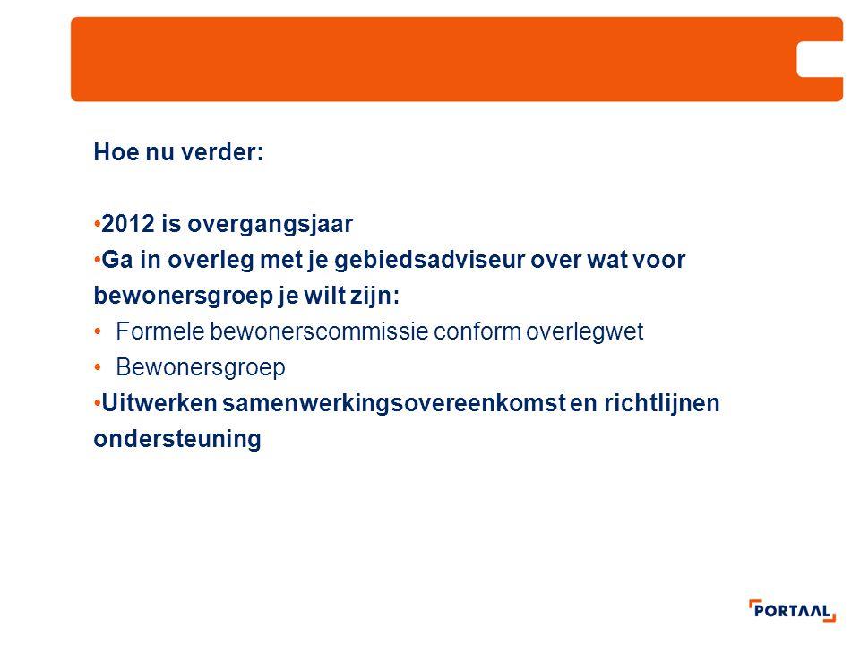 Hoe nu verder: 2012 is overgangsjaar Ga in overleg met je gebiedsadviseur over wat voor bewonersgroep je wilt zijn: Formele bewonerscommissie conform