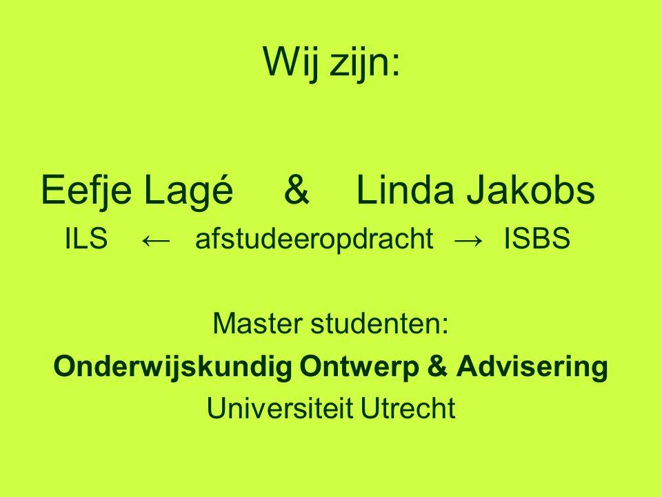 Wij zijn: Eefje Lagé & Linda Jakobs ILS ← afstudeeropdracht →ISBS Master studenten: Onderwijskundig Ontwerp & Advisering Universiteit Utrecht