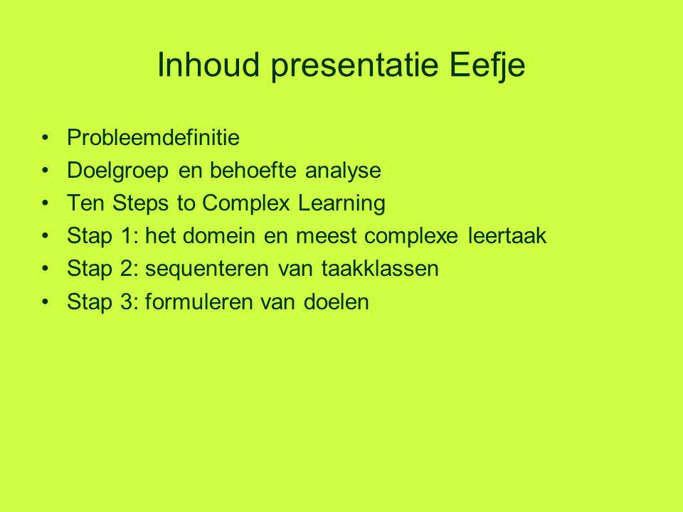 Inhoud presentatie Eefje Probleemdefinitie Doelgroep en behoefte analyse Ten Steps to Complex Learning Stap 1: het domein en meest complexe leertaak S