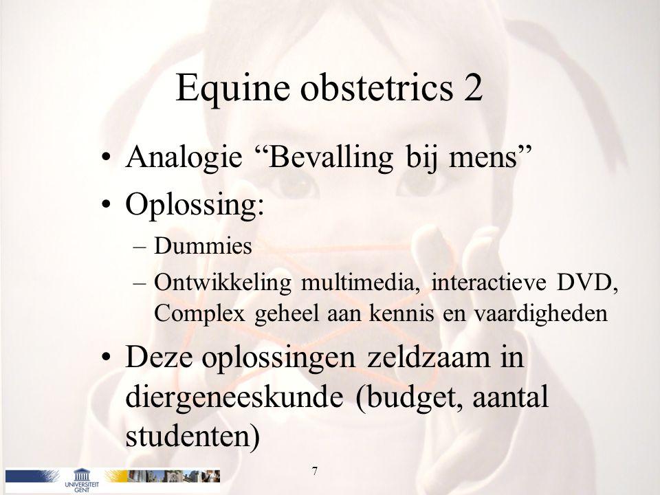 Equine obstetrics 2 Analogie Bevalling bij mens Oplossing: –Dummies –Ontwikkeling multimedia, interactieve DVD, Complex geheel aan kennis en vaardigheden Deze oplossingen zeldzaam in diergeneeskunde (budget, aantal studenten) 7