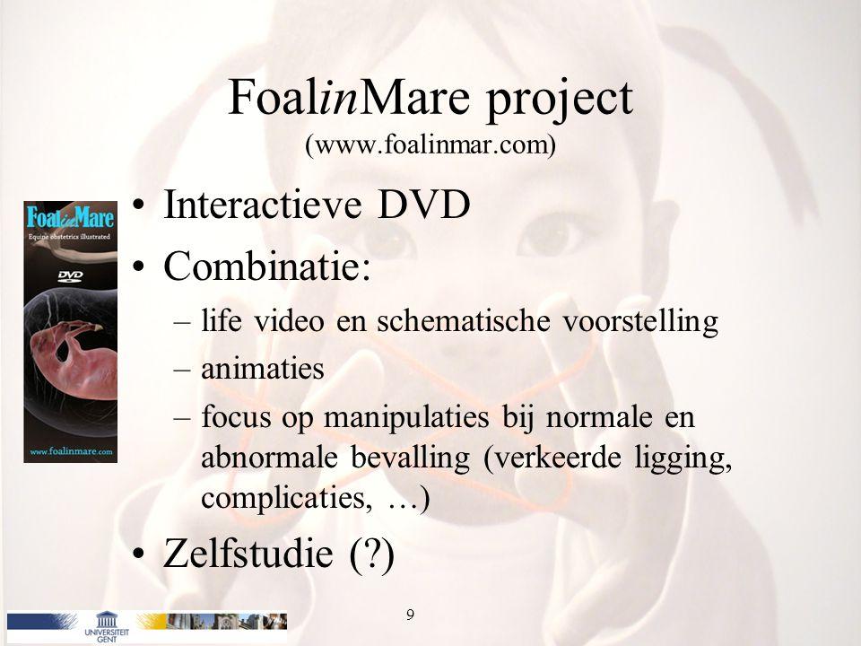 FoalinMare project (www.foalinmar.com) Interactieve DVD Combinatie: –life video en schematische voorstelling –animaties –focus op manipulaties bij normale en abnormale bevalling (verkeerde ligging, complicaties, …) Zelfstudie ( ) 9