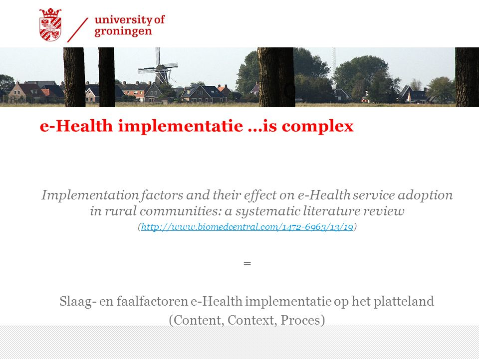 e-Health implementatie …is complex Implementation factors and their effect on e-Health service adoption in rural communities: a systematic literature review (  = Slaag- en faalfactoren e-Health implementatie op het platteland (Content, Context, Proces) 7/15/2014 | 10