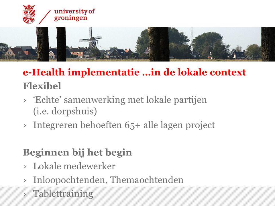 e-Health implementatie …in de lokale context Flexibel ›'Echte' samenwerking met lokale partijen (i.e. dorpshuis) ›Integreren behoeften 65+ alle lagen